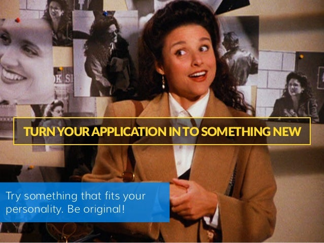TURN YOUR APPLICATION IN TO SOMETHING NEW Try something that fits your personality. Be original!