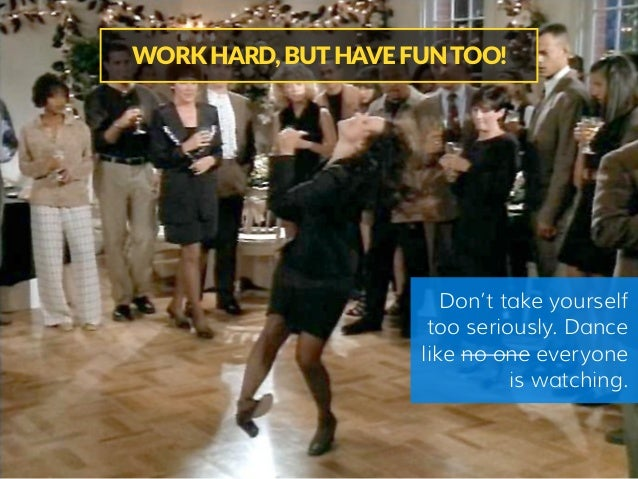 Don't take yourself too seriously. Dance like no one everyone is watching. WORK HARD, BUT HAVE FUN TOO!