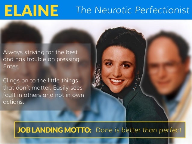 The Neurotic PerfectionistELAINE Always striving for the best and has trouble on pressing Enter. Clings on to the little t...