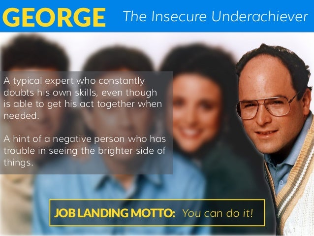 The Insecure UnderachieverGEORGE A typical expert who constantly doubts his own skills, even though is able to get his act...