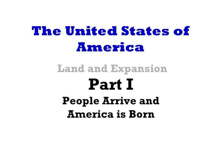 The United States of     America   Land and Expansion        Part I   People Arrive and    America is Born