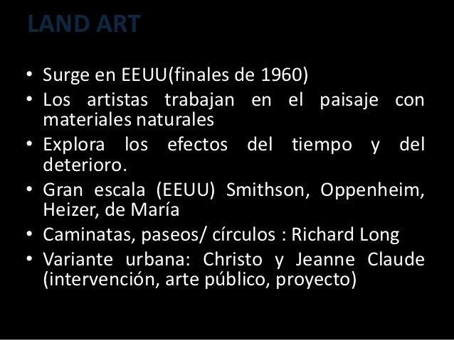 LAND ART• Surge en EEUU(finales de 1960)• Los artistas trabajan en el paisaje con  materiales naturales• Explora los efect...