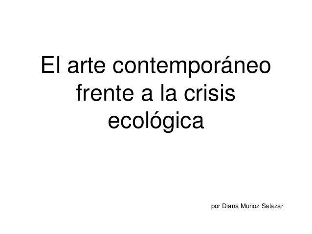 El arte contemporáneo frente a la crisis ecológica por Diana Muñoz Salazar