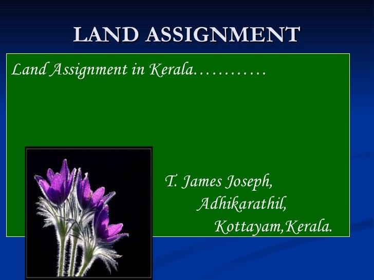 LAND ASSIGNMENT Land Assignment in Kerala…………   T. James Joseph,  Adhikarathil,   Kottayam,Kerala.