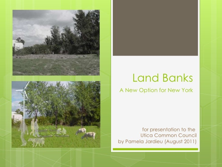 Land BanksA New Option for New York         for presentation to the        Utica Common Councilby Pamela Jardieu (August 2...