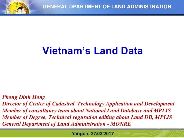 GENERAL DPARTMENT OF LAND ADMINISTRATION Vietnam's Land Data Yangon, 27/02/2017 Phong Dinh Hong Director of Center of Cada...
