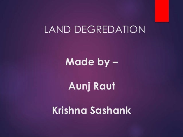 Made by – Aunj Raut Krishna Sashank LAND DEGREDATION