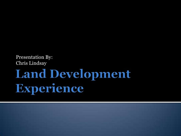 Land Development Experience<br />Presentation By:<br />Chris Lindsay<br />