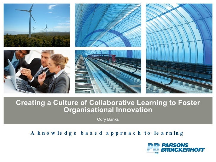 Creating a Culture of Collaborative Learning to Foster Organisational Innovation Cory Banks A knowledge based approach to ...