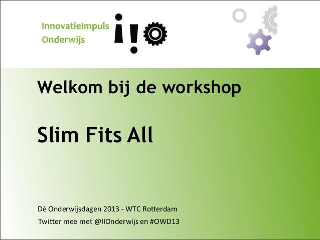 Welkom bij de workshop  Slim Fits All  Dé  Onderwijsdagen  2013  -‐  WTC  Ro9erdam Twi9er  mee  met  @IIO...