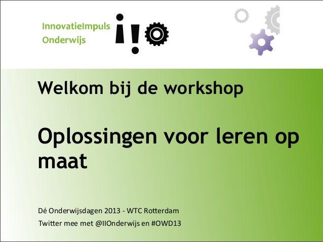 Welkom bij de workshop  Oplossingen voor leren op maat Dé  Onderwijsdagen  2013  -‐  WTC  Ro9erdam Twi9er  me...