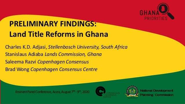EminentPanelConference,Accra,August7th -9th,2020 PRELIMINARY FINDINGS: Land Title Reforms in Ghana Charles K.D. Adjasi, St...