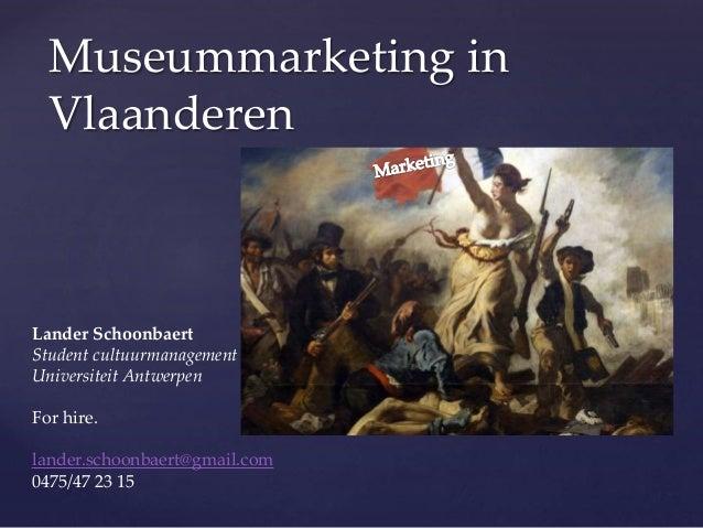 Museummarketing in Vlaanderen  Lander Schoonbaert Student cultuurmanagement Universiteit Antwerpen For hire.  lander.schoo...