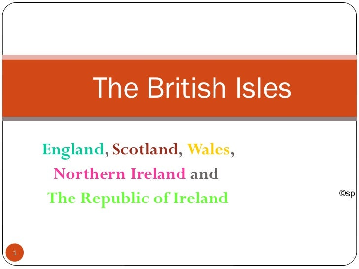 The British Isles    England, Scotland, Wales,      Northern Ireland and                                ©sp     The Republ...