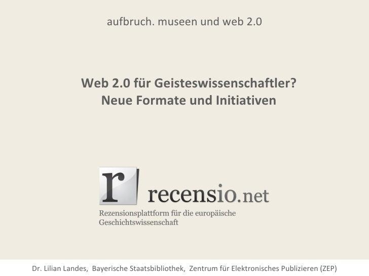 aufbruch. museen und web 2.0              Web 2.0 für Geisteswissenschaftler?                Neue Formate und InitiativenD...