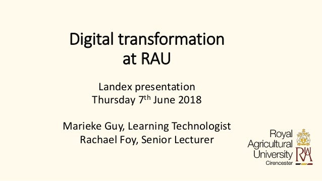 Digital transformation at RAU Landex presentation Thursday 7th June 2018 Marieke Guy, Learning Technologist Rachael Foy, S...