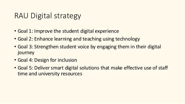 RAU Digital strategy • Goal 1: Improve the student digital experience • Goal 2: Enhance learning and teaching using techno...