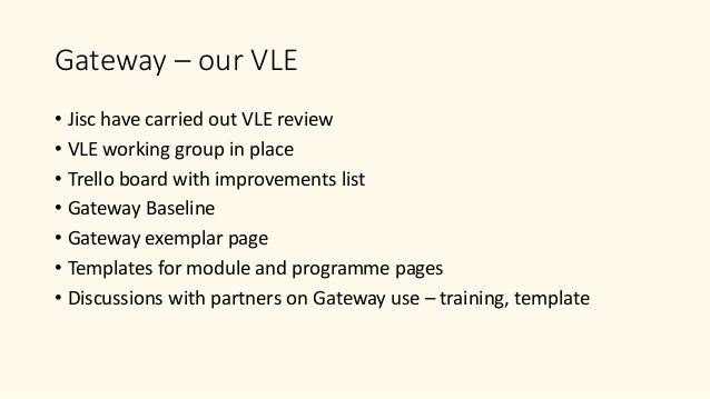 Gateway – our VLE • Jisc have carried out VLE review • VLE working group in place • Trello board with improvements list • ...