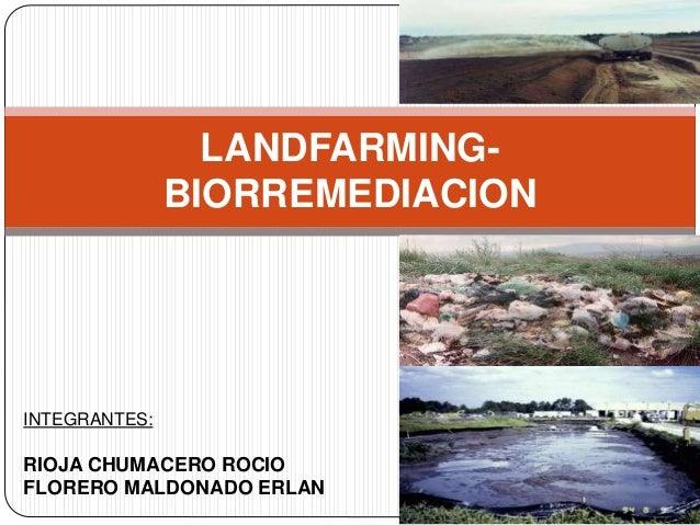 LANDFARMING-BIORREMEDIACION  INTEGRANTES:  RIOJA CHUMACERO ROCIO  FLORERO MALDONADO ERLAN