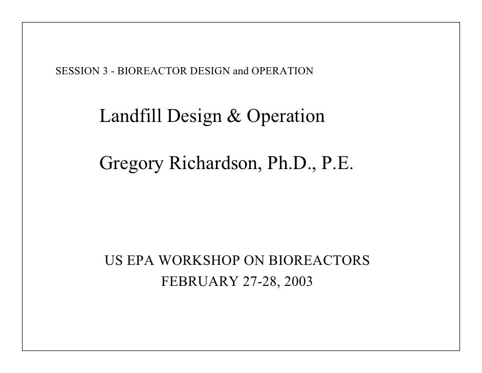 SESSION 3 - BIOREACTOR DESIGN and OPERATION       Landfill Design & Operation       Gregory Richardson, Ph.D., P.E.       ...