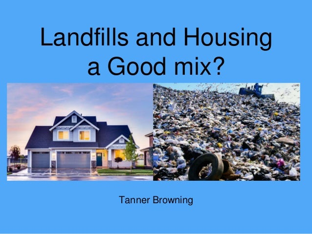 Tanner Browning Landfills and Housing a Good mix?