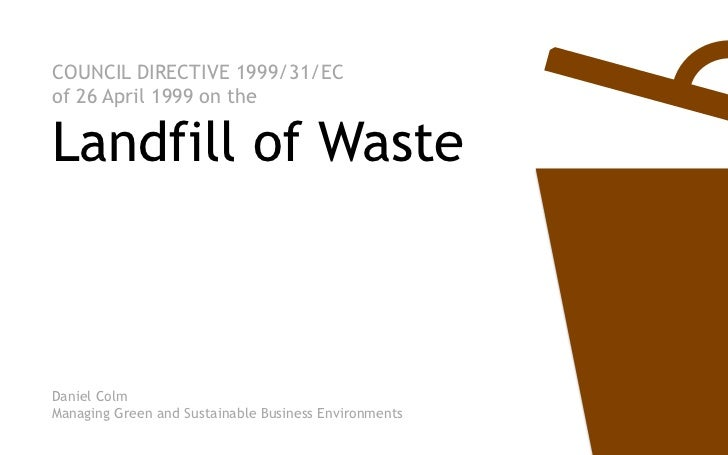 COUNCIL DIRECTIVE 1999/31/ECof 26 April 1999 on theLandfill of WasteDaniel ColmManaging Green and Sustainable Business Env...
