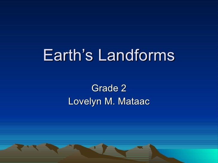 Earth's Landforms Grade 2 Lovelyn M. Mataac