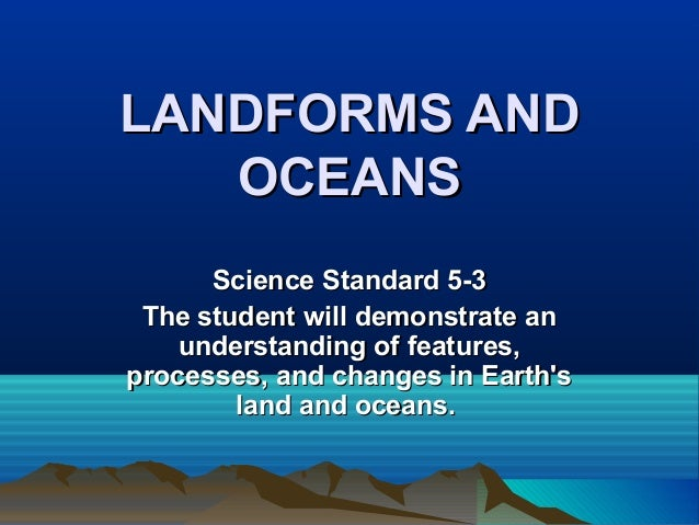 LANDFORMS AND OCEANS Science Standard 5-3 The student will demonstrate an understanding of features, processes, and change...