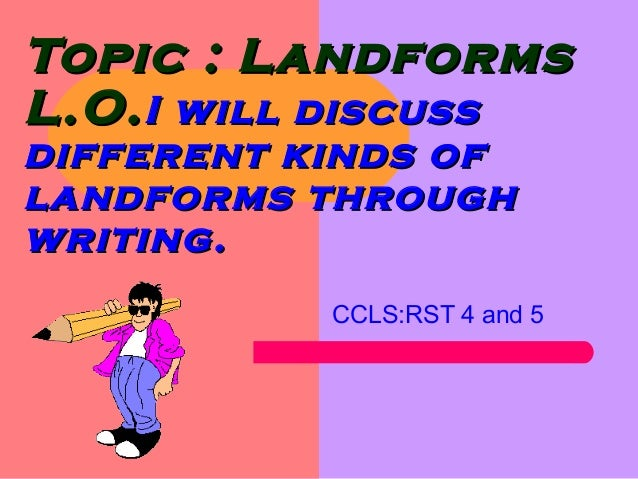 Topic : LandformsTopic : Landforms L.O.L.O.I will discussI will discuss different kinds ofdifferent kinds of landforms thr...
