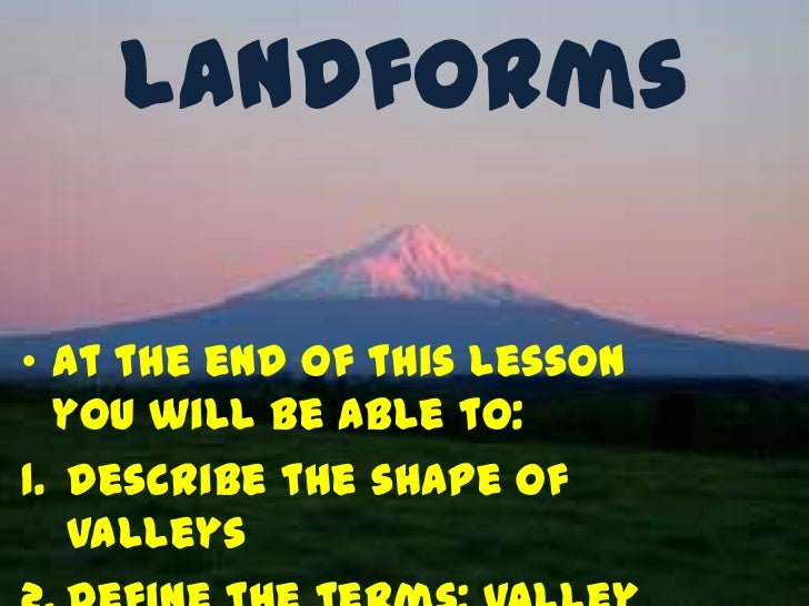 Landforms• At the end of this lesson  you will be able to:1. Describe the shape of   valleys