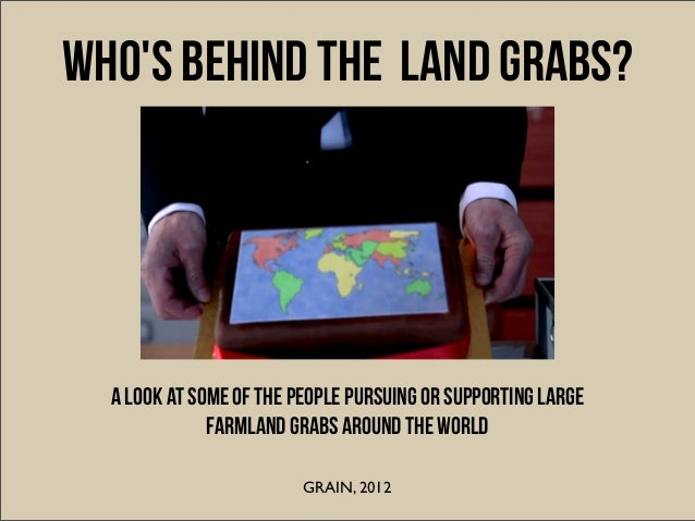 WHOS BEHIND THE land grabs?  A look at some of the people pursuing or supporting large              farmland grabs around ...