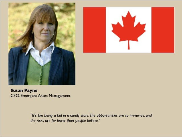 """Susan PayneCEO, Emergent Asset Management          """"Its like being a kid in a candy store. The opportunities are so immens..."""