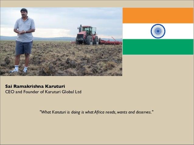 "Sai Ramakrishna KaruturiCEO and Founder of Karuturi Global Ltd                 ""What Karuturi is doing is what Africa need..."