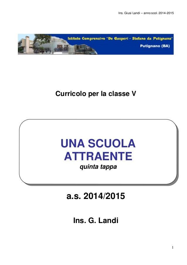 Ins. Giusi Landi – anno scol. 2014-2015  1  Curricolo per la classe V  UNA SCUOLA  ATTRAENTE  quinta tappa  a.s. 2014/2015...