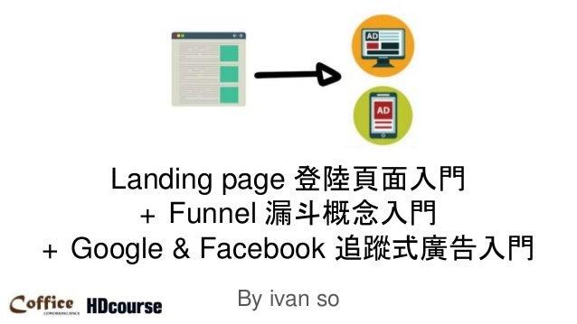 Landing page 登陸頁面入門 + Funnel 漏斗概念入門 + Google & Facebook 追蹤式廣告入門 By ivan so