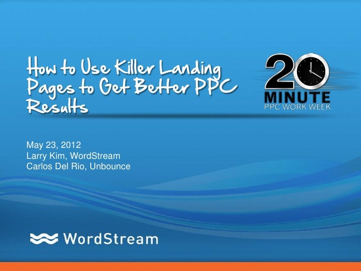 How to Use Killer LandingPages to Get Better PPCResultsMay 23, 2012Larry Kim, WordStreamCarlos Del Rio, Unbounce          ...