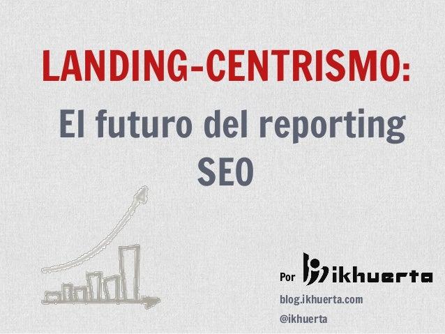 Porblog.ikhuerta.com@ikhuertaLANDING-CENTRISMO:El futuro del reportingSEO
