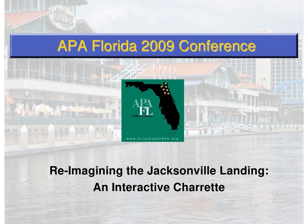 APA Florida 2009 Conference     Re-Imagining the Jacksonville Landing:        An Interactive Charrette