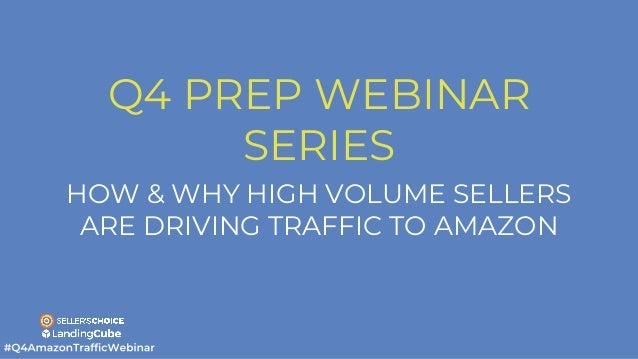 Q4 PREP WEBINAR SERIES HOW & WHY HIGH VOLUME SELLERS ARE DRIVING TRAFFIC TO AMAZON