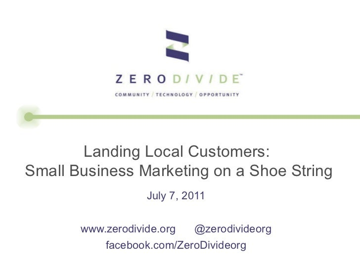 July 7, 2011 www.zerodivide.org  @zerodivideorg facebook.com/ZeroDivideorg Landing Local Customers:  Small Business Market...