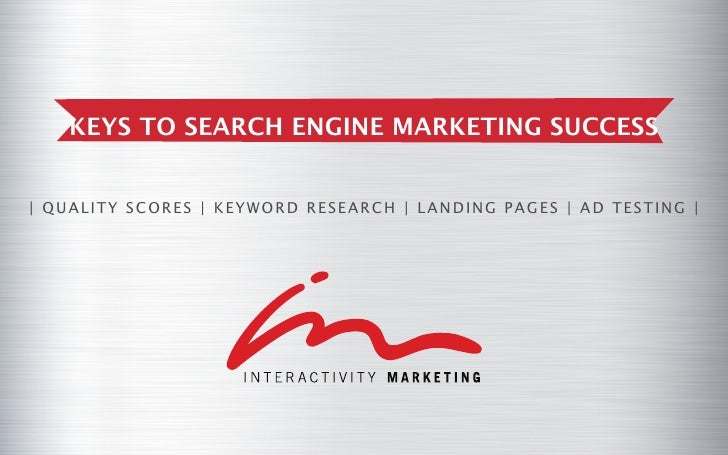 KEYS TO SEARCH ENGINE MARKETING SUCCESS| QUAL I T Y SCOR E S | KE Y W OR D R E SE AR CH | L AND I NG PAGE S | AD T E ST I ...