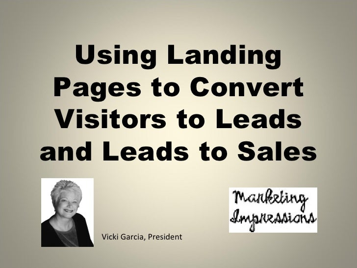 Using Landing Pages to Convert Visitors to Leadsand Leads to Sales    Vicki Garcia, President