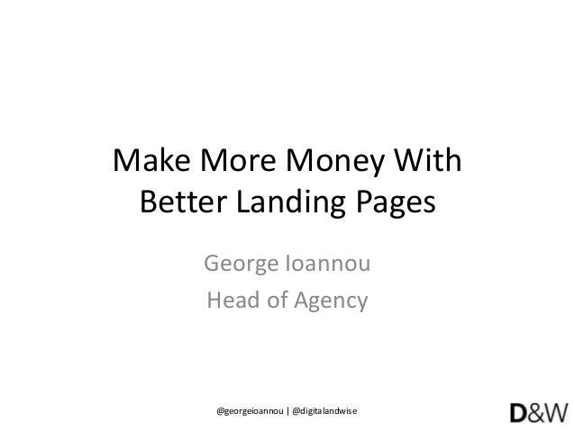 @georgeioannou | @digitalandwise Make More Money With Better Landing Pages George Ioannou Head of Agency