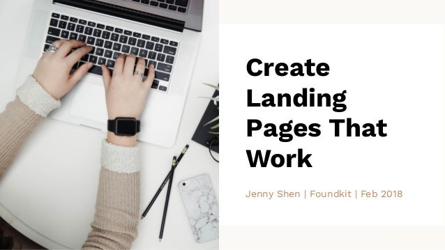 @jennyshen Jenny Shen | Foundkit | Feb 2018 Create Landing Pages That Work
