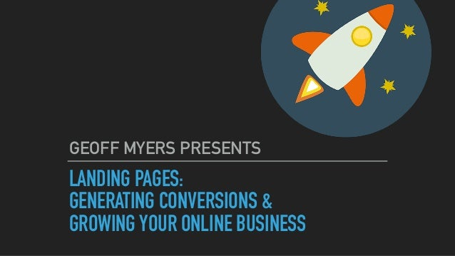 LANDING PAGES: GENERATING CONVERSIONS & GROWING YOUR ONLINE BUSINESS GEOFF MYERS PRESENTS