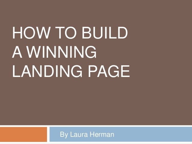HOW TO BUILD A WINNING LANDING PAGE By Laura Herman