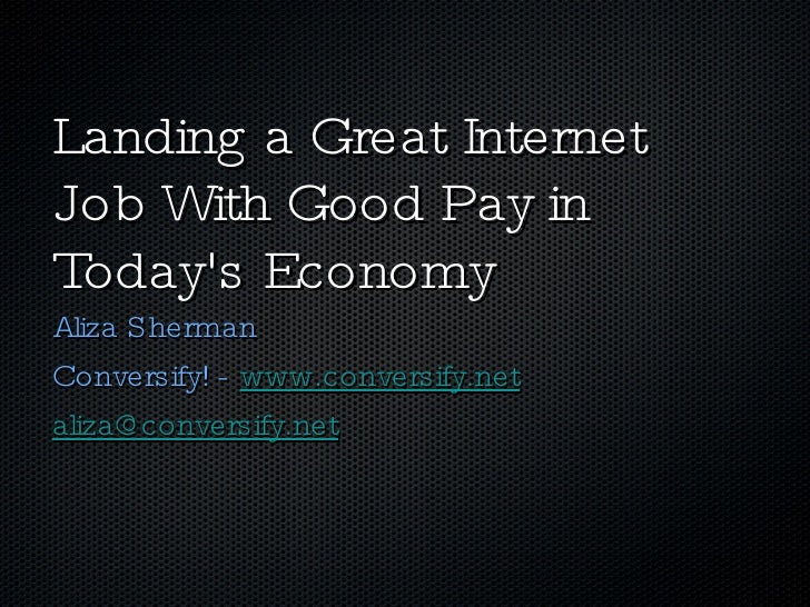 Landing a Great Internet Job With Good Pay in Today's Economy <ul><li>Aliza Sherman </li></ul><ul><li>Conversify! -  www.c...
