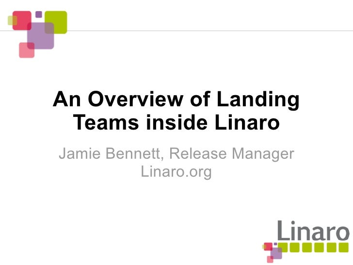 An Overview of Landing  Teams inside Linaro Jamie Bennett, Release Manager           Linaro.org