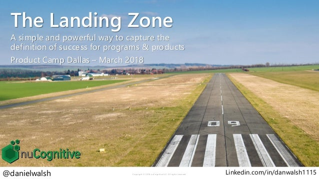 The Landing Zone A simple and powerful way to capture the definition of success for programs & products Product Camp Dalla...