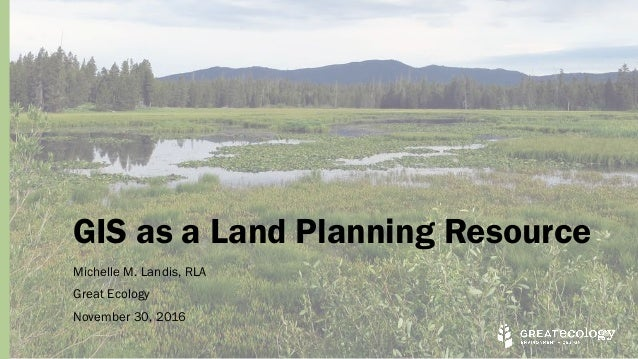 GIS as a Land Planning Resource Michelle M. Landis, RLA Great Ecology November 30, 2016